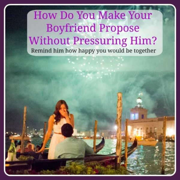 How Do You Make Your Boyfriend Propose Without Pressuring Him
